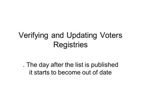 Verifying and Updating Voters Registries. The day after the list is published it starts to become out of date.