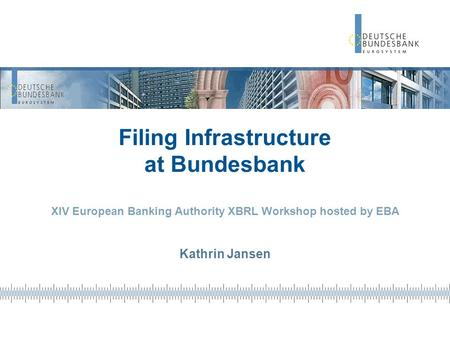 Filing Infrastructure at Bundesbank XIV European Banking Authority XBRL Workshop hosted by EBA Kathrin Jansen.