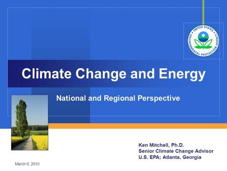 Climate Change and Energy National and Regional Perspective Ken Mitchell, Ph.D. Senior Climate Change Advisor U.S. EPA; Atlanta, Georgia March 9, 2010.