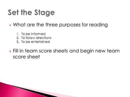  What are the three purposes for reading  Fill in team score sheets and begin new team score sheet 1.To be informed 2.To follow directions 3.To be entertained.