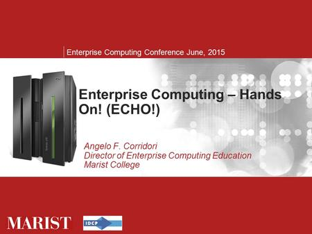 Enterprise Computing – Hands On! (ECHO!) Enterprise Computing Conference June, 2015 Enterprise Computing – Hands On! (ECHO!) Angelo F. Corridori Director.