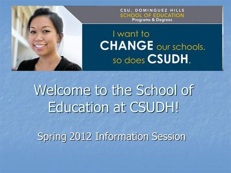 Welcome to the School of Education at CSUDH! Spring 2012 Information Session.