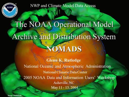 The NOAA Operational Model Archive and Distribution System NOMADS Glenn K. Rutledge National Oceanic and Atmospheric Administration National Climatic Data.