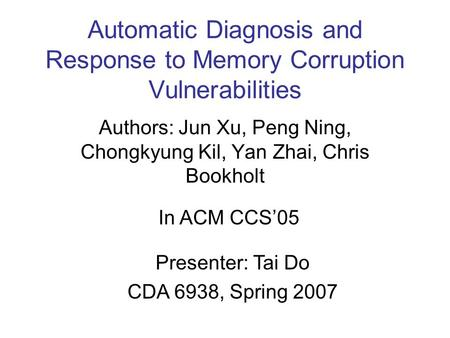 Automatic Diagnosis and Response to Memory Corruption Vulnerabilities Authors: Jun Xu, Peng Ning, Chongkyung Kil, Yan Zhai, Chris Bookholt In ACM CCS'05.