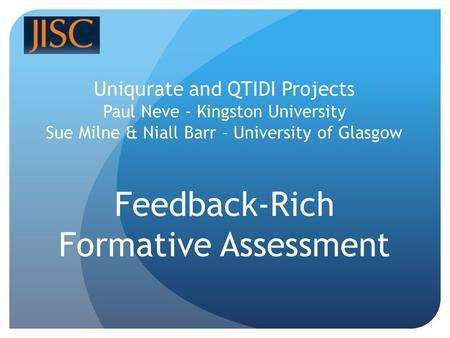 Uniqurate and QTIDI Projects Paul Neve - Kingston University Sue Milne & Niall Barr – University of Glasgow Feedback-Rich Formative Assessment.