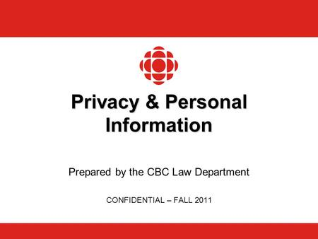 Privacy & Personal Information Prepared by the CBC Law Department CONFIDENTIAL – FALL 2011.