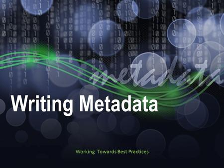 Writing Metadata Working Towards Best Practices. Tips for Writing Metadata First records are the hardest Not all fields may need to be filled in Tools.