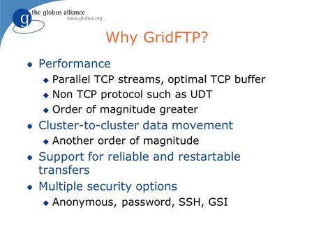 Why GridFTP? l Performance u Parallel TCP streams, optimal TCP buffer u Non TCP protocol such as UDT u Order of magnitude greater l Cluster-to-cluster.
