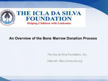 An Overview of the Bone Marrow Donation Process The Icla da Silva Foundation, Inc. Internet: