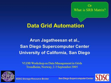 San Diego Supercomputer Center SDSC Storage Resource Broker Data Grid Automation Arun Jagatheesan et al., San Diego Supercomputer Center University of.