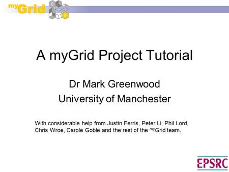 1 A myGrid Project Tutorial Dr Mark Greenwood University of Manchester With considerable help from Justin Ferris, Peter Li, Phil Lord, Chris Wroe, Carole.