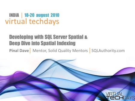 Virtual techdays INDIA │ 18-20 august 2010 Developing with SQL Server Spatial & Deep Dive into Spatial Indexing Pinal Dave │ Mentor, Solid Quality Mentors.