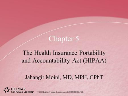 © 2010 Delmar, Cengage Learning. ALL RIGHTS RESERVED. Chapter 5 The Health Insurance Portability and Accountability Act (HIPAA) Jahangir Moini, MD, MPH,