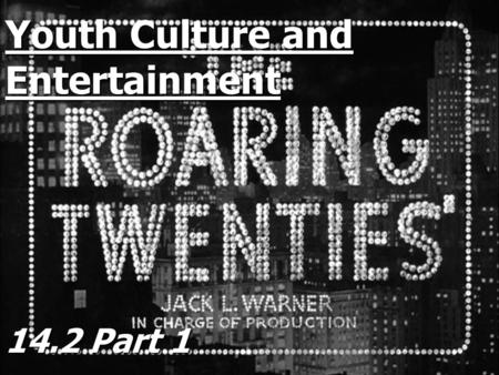 Youth Culture and Entertainment 14.2 Part 1 Youth Culture Younger generation openly rejected the values and morals of their parents Younger generation.