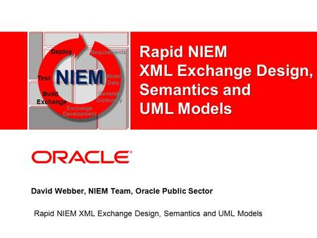 David Webber, NIEM Team, Oracle Public Sector Rapid NIEM XML Exchange Design, Semantics and UML Models NIEM Test Model Data Deploy Requirements Build Exchange.
