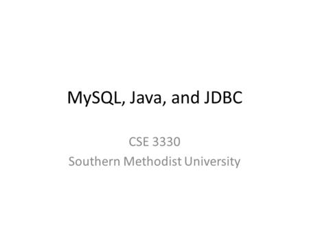 MySQL, Java, and JDBC CSE 3330 Southern Methodist University.