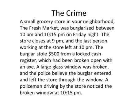 The Crime A small grocery store in your neighborhood, The Fresh Market, was burglarized between 10 pm and 10:15 pm on Friday night. The store closes at.