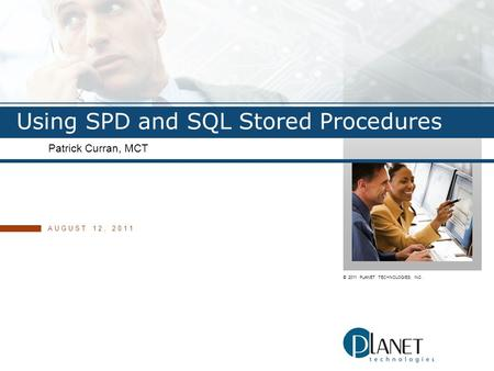 © 2011 PLANET TECHNOLOGIES, INC. Using SPD and SQL Stored Procedures Patrick Curran, MCT AUGUST 12, 2011.