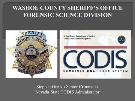 Stephen Gresko Senior Criminalist Nevada State CODIS Administrator WASHOE COUNTY SHERIFF'S OFFICE FORENSIC SCIENCE DIVISION.