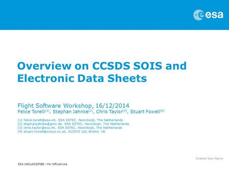 ESA UNCLASSIFIED – For Official Use Overview on CCSDS SOIS and Electronic Data Sheets Flight Software Workshop, 16/12/2014 Felice Torelli (1), Stephan.