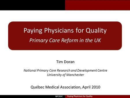 Doran Paying Physicians for Quality Primary Care Reform in the UK Tim Doran National Primary Care Research and Development Centre University of Manchester.