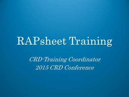 RAPsheet Training CRD-Training Coordinator 2015 CRD Conference.