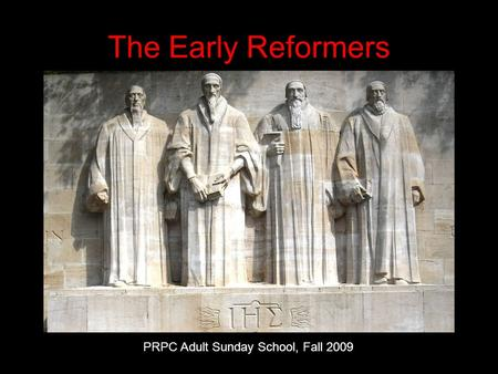 The Early Reformers PRPC Adult Sunday School, Fall 2009.