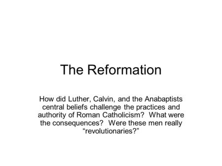 The Reformation How did Luther, Calvin, and the Anabaptists central beliefs challenge the practices and authority of Roman Catholicism? What were the consequences?