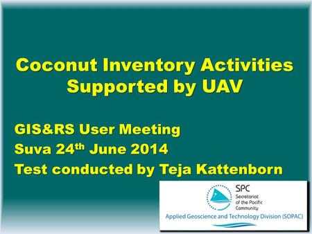 Coconut Inventory Activities Supported by UAV GIS&RS User Meeting Suva 24 th June 2014 Test conducted by Teja Kattenborn.