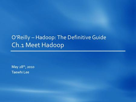 O'Reilly – Hadoop: The Definitive Guide Ch.1 Meet Hadoop May 28 th, 2010 Taewhi Lee.