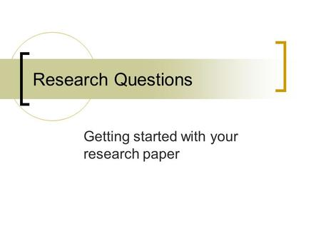 Research Questions Getting started with your research paper.