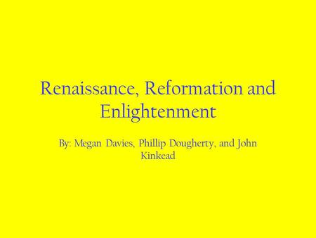 Renaissance, Reformation and Enlightenment By: Megan Davies, Phillip Dougherty, and John Kinkead.