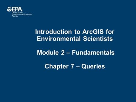 Introduction to ArcGIS for Environmental Scientists Module 2 – Fundamentals Chapter 7 – Queries.