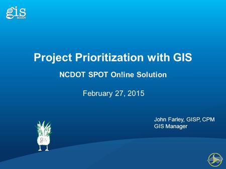 NCDOT SPOT On!ine Solution February 27, 2015 John Farley, GISP, CPM GIS Manager Project Prioritization with GIS.