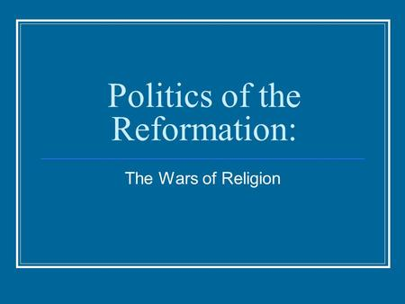 Politics of the Reformation: The Wars of Religion.