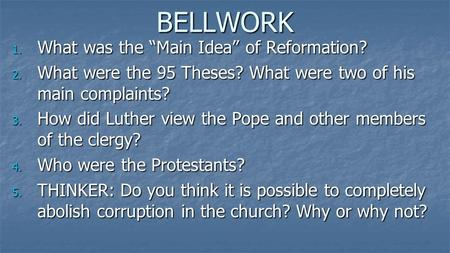 "BELLWORK 1. What was the ""Main Idea"" of Reformation? 2. What were the 95 Theses? What were two of his main complaints? 3. How did Luther view the Pope."