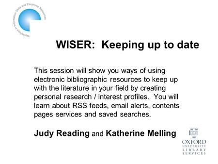 WISER: Keeping up to date This session will show you ways of using electronic bibliographic resources to keep up with the literature in your field by creating.