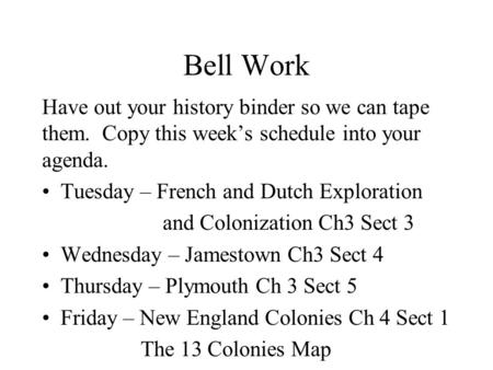 Bell Work Have out your history binder so we can tape them. Copy this week's schedule into your agenda. Tuesday – French and Dutch Exploration and Colonization.