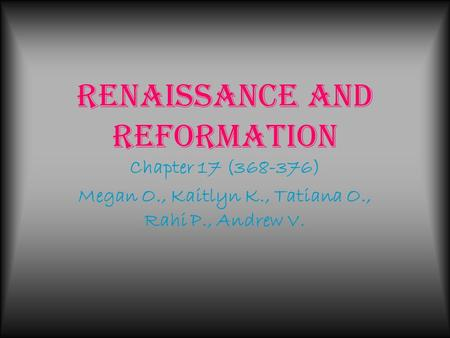 Renaissance and Reformation Chapter 17 (368-376) Megan O., Kaitlyn K., Tatiana O., Rahi P., Andrew V.