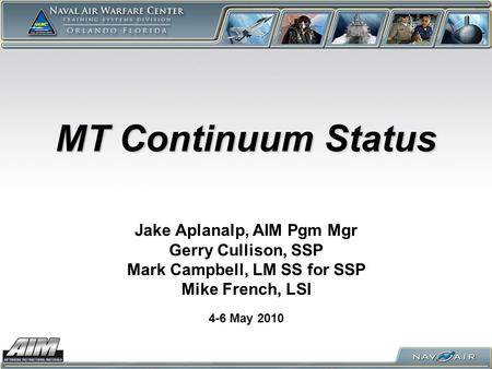MT Continuum Status 4-6 May 2010 Jake Aplanalp, AIM Pgm Mgr Gerry Cullison, SSP Mark Campbell, LM SS for SSP Mike French, LSI.