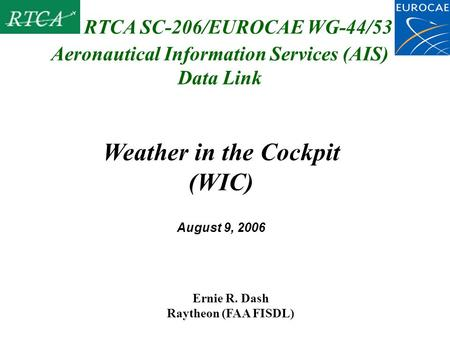 Aeronautical Information Services (AIS) Data Link Ernie R. Dash Raytheon (FAA FISDL) RTCA SC-206/EUROCAE WG-44/53 Weather in the Cockpit (WIC) August 9,
