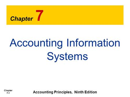 Chapter 7-1 Chapter 7 Accounting Information Systems Accounting Principles, Ninth Edition.