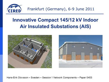 Frankfurt (Germany), 6-9 June 2011 Hans-Erik Olovsson – Sweden – Session 1 Network Components – Paper 0453 Innovative Compact 145/12 kV Indoor Air Insulated.