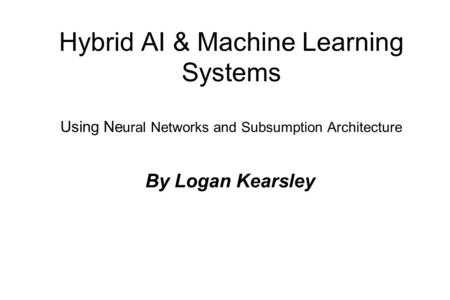 Hybrid AI & Machine Learning Systems Using Ne ural Networks and Subsumption Architecture By Logan Kearsley.