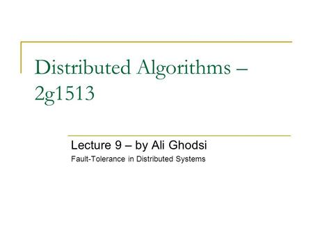 Distributed Algorithms – 2g1513 Lecture 9 – by Ali Ghodsi Fault-Tolerance in Distributed Systems.