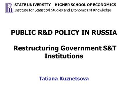 PUBLIC R&D POLICY IN RUSSIA Restructuring Government S&T Institutions Tatiana Kuznetsova STATE UNIVERSITY – HIGHER SCHOOL OF ECONOMICS Institute for Statistical.