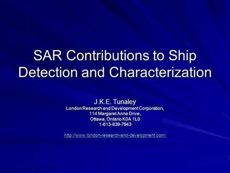 SAR Contributions to Ship Detection and Characterization J.K.E. Tunaley London Research and Development Corporation, 114 Margaret Anne Drive, Ottawa, Ontario.