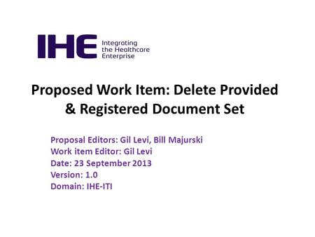 Proposed Work Item: Delete Provided & Registered Document Set Proposal Editors: Gil Levi, Bill Majurski Work item Editor: Gil Levi Date: 23 September 2013.