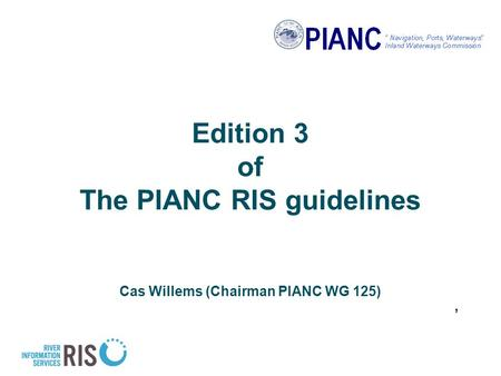Edition 3 of The PIANC RIS guidelines Cas Willems (Chairman PIANC WG 125),