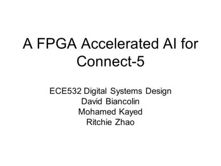 A FPGA Accelerated AI for Connect-5 ECE532 Digital Systems Design David Biancolin Mohamed Kayed Ritchie Zhao.